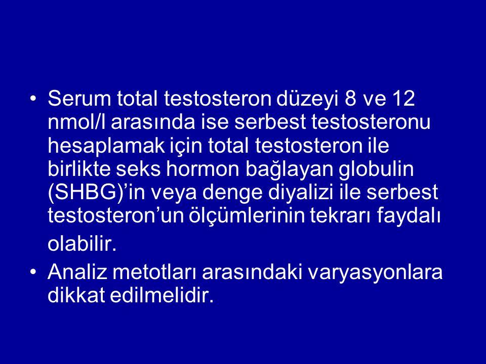 Serum total testosteron düzeyi 8 ve 12 nmol/l arasında ise serbest testosteronu hesaplamak için total testosteron ile birlikte seks hormon bağlayan globulin (SHBG)'in veya denge diyalizi ile serbest testosteron'un ölçümlerinin tekrarı faydalı olabilir.