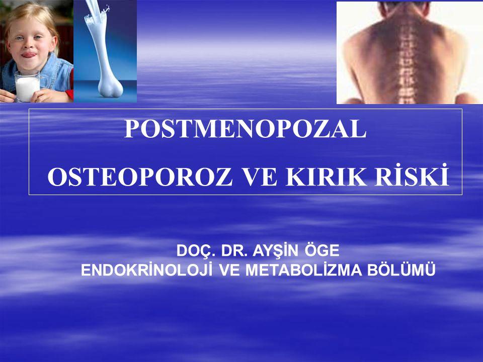POSTMENOPOZAL OSTEOPOROZ VE KIRIK RİSKİ DOÇ. DR. AYŞİN ÖGE ENDOKRİNOLOJİ VE METABOLİZMA BÖLÜMÜ