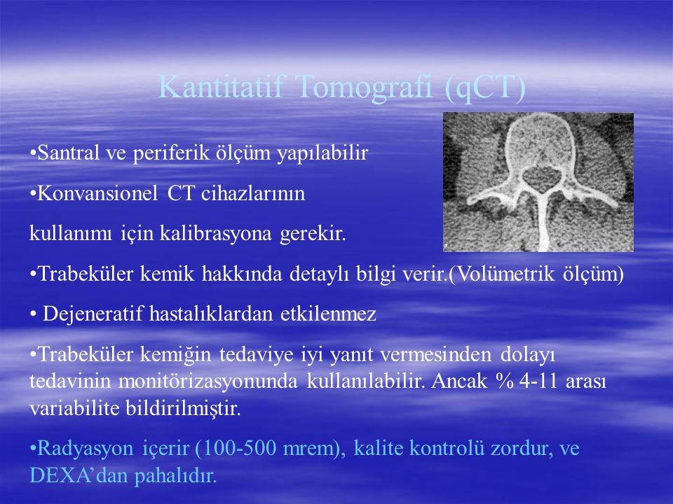 Kantitatif Tomografi (qCT) Santral ve periferik ölçüm yapılabilir Konvansionel CT cihazlarının kullanımı için kalibrasyona gerekir. Trabeküler kemik h