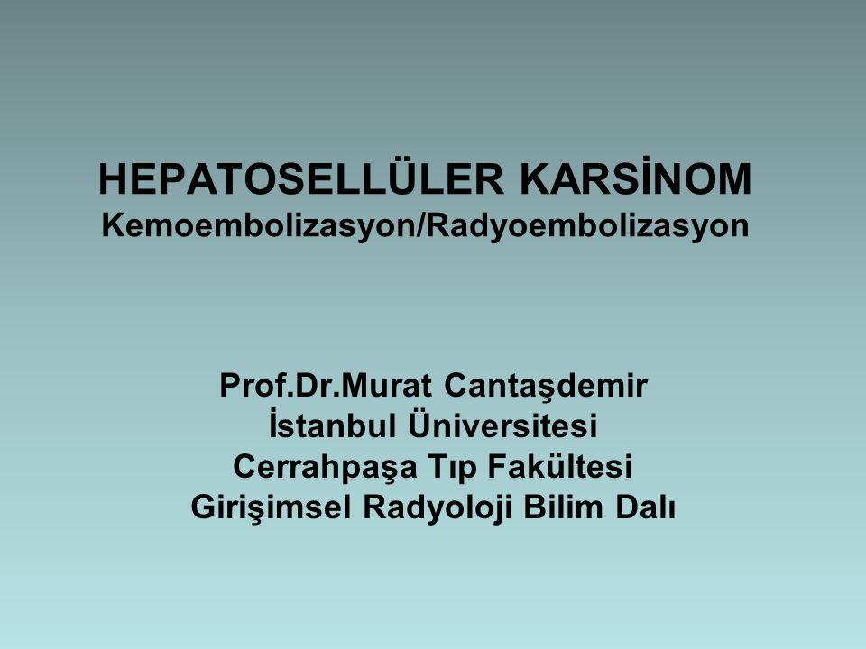 HEPATOSELLÜLER KARSİNOM Kemoembolizasyon/Radyoembolizasyon Prof.Dr.Murat Cantaşdemir İstanbul Üniversitesi Cerrahpaşa Tıp Fakültesi Girişimsel Radyolo