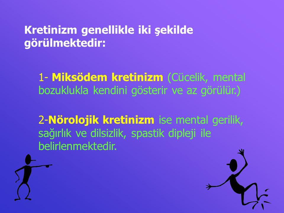 Kretinizm genellikle iki şekilde görülmektedir: 1- Miksödem kretinizm (Cücelik, mental bozuklukla kendini gösterir ve az görülür.) 2-Nörolojik kretini