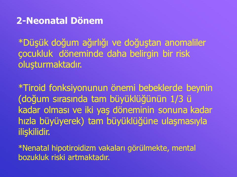 2-Neonatal Dönem *Düşük doğum ağırlığı ve doğuştan anomaliler çocukluk döneminde daha belirgin bir risk oluşturmaktadır. *Tiroid fonksiyonunun önemi b