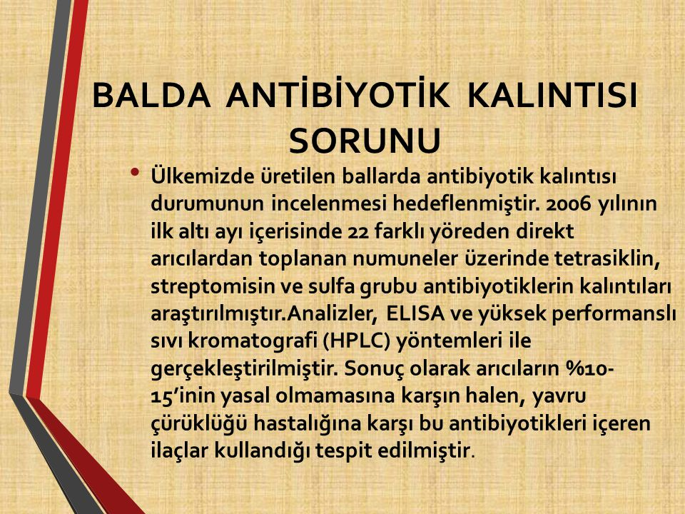 BALDA ANTİBİYOTİK KALINTISI SORUNU Ülkemizde üretilen ballarda antibiyotik kalıntısı durumunun incelenmesi hedeflenmiştir. 2006 yılının ilk altı ayı i