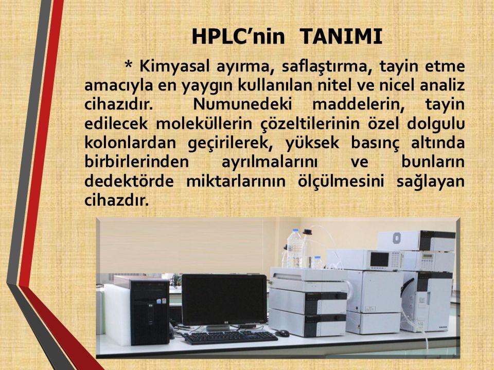 HPLC'nin TANIMI * Kimyasal ayırma, saflaştırma, tayin etme amacıyla en yaygın kullanılan nitel ve nicel analiz cihazıdır. Numunedeki maddelerin, tayin