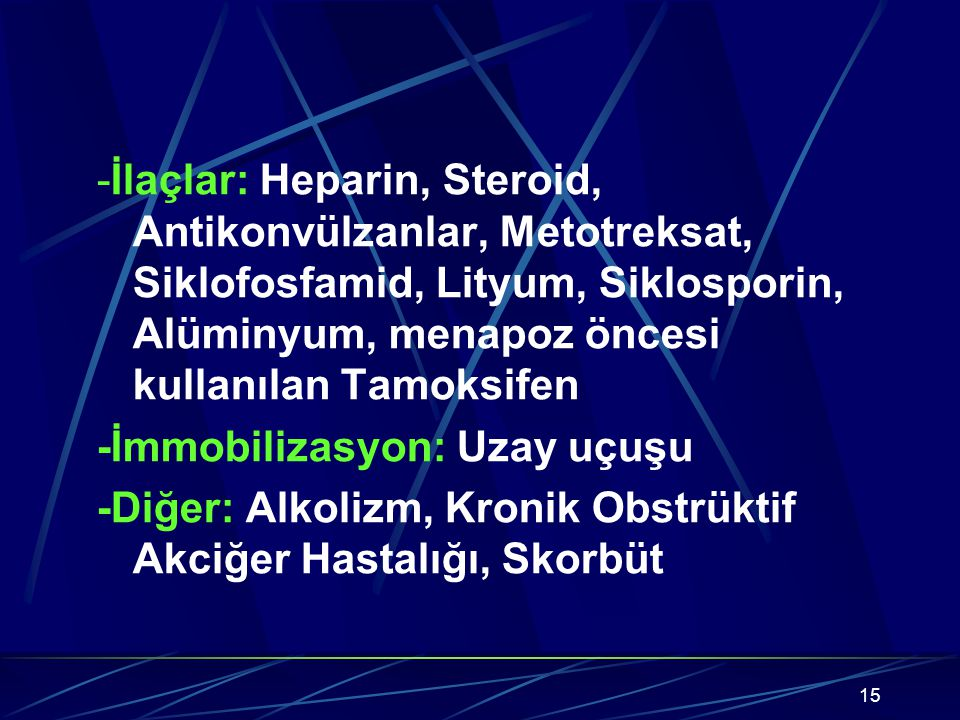15 -İlaçlar: Heparin, Steroid, Antikonvülzanlar, Metotreksat, Siklofosfamid, Lityum, Siklosporin, Alüminyum, menapoz öncesi kullanılan Tamoksifen -İmmobilizasyon: Uzay uçuşu -Diğer: Alkolizm, Kronik Obstrüktif Akciğer Hastalığı, Skorbüt