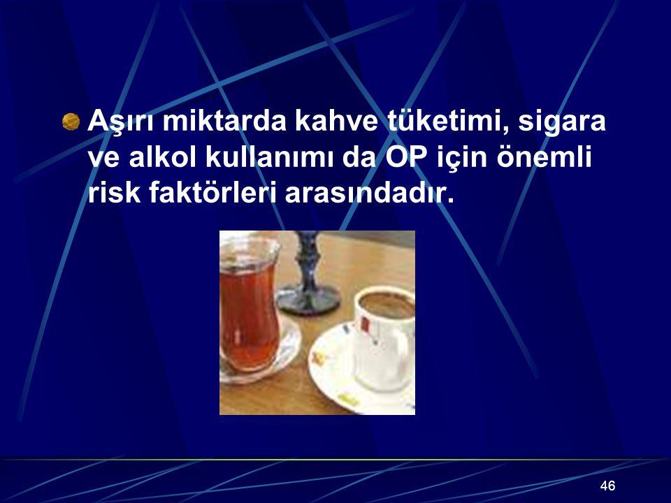 46 Aşırı miktarda kahve tüketimi, sigara ve alkol kullanımı da OP için önemli risk faktörleri arasındadır.