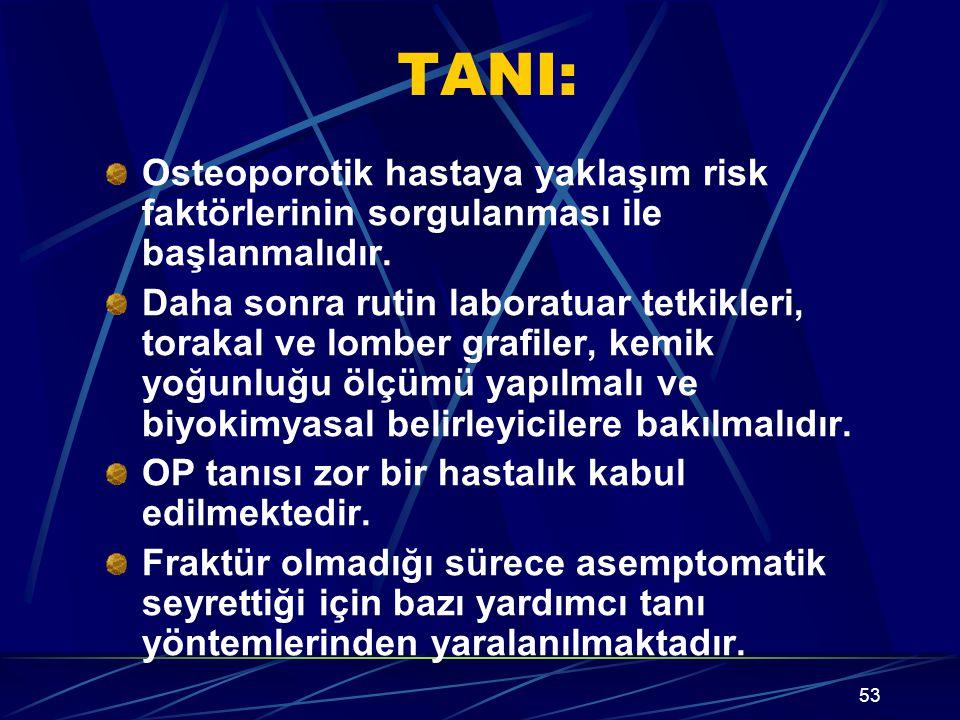 53 TANI: Osteoporotik hastaya yaklaşım risk faktörlerinin sorgulanması ile başlanmalıdır. Daha sonra rutin laboratuar tetkikleri, torakal ve lomber gr