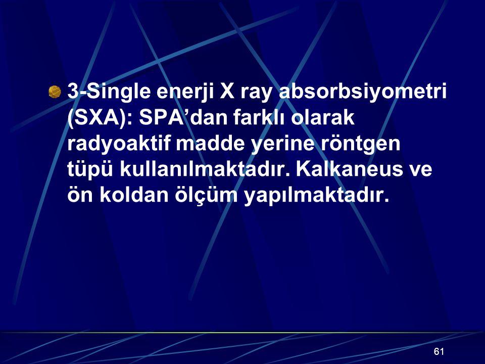 61 3-Single enerji X ray absorbsiyometri (SXA): SPA'dan farklı olarak radyoaktif madde yerine röntgen tüpü kullanılmaktadır. Kalkaneus ve ön koldan öl