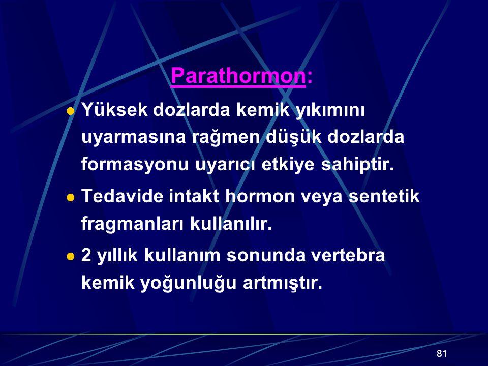 81 Parathormon: Yüksek dozlarda kemik yıkımını uyarmasına rağmen düşük dozlarda formasyonu uyarıcı etkiye sahiptir. Tedavide intakt hormon veya sentet
