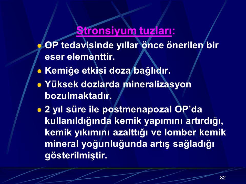 82 Stronsiyum tuzları: OP tedavisinde yıllar önce önerilen bir eser elementtir. Kemiğe etkisi doza bağlıdır. Yüksek dozlarda mineralizasyon bozulmakta