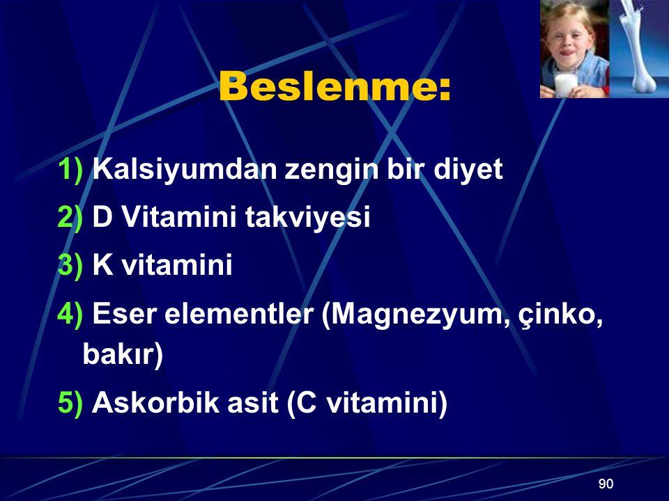 90 Beslenme: 1) Kalsiyumdan zengin bir diyet 2) D Vitamini takviyesi 3) K vitamini 4) Eser elementler (Magnezyum, çinko, bakır) 5) Askorbik asit (C vi