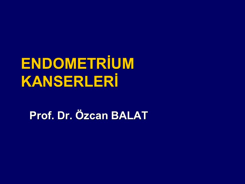 ENDOMETRİUM KANSERLERİ Prof. Dr. Özcan BALAT