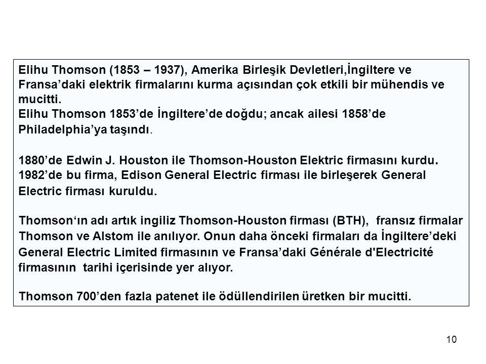 10 Elihu Thomson (1853 – 1937), Amerika Birleşik Devletleri,İngiltere ve Fransa'daki elektrik firmalarını kurma açısından çok etkili bir mühendis ve mucitti.