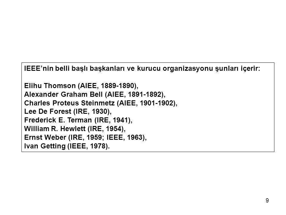 9 IEEE'nin belli başlı başkanları ve kurucu organizasyonu şunları içerir: Elihu Thomson (AIEE, 1889-1890), Alexander Graham Bell (AIEE, 1891-1892), Charles Proteus Steinmetz (AIEE, 1901-1902), Lee De Forest (IRE, 1930), Frederick E.