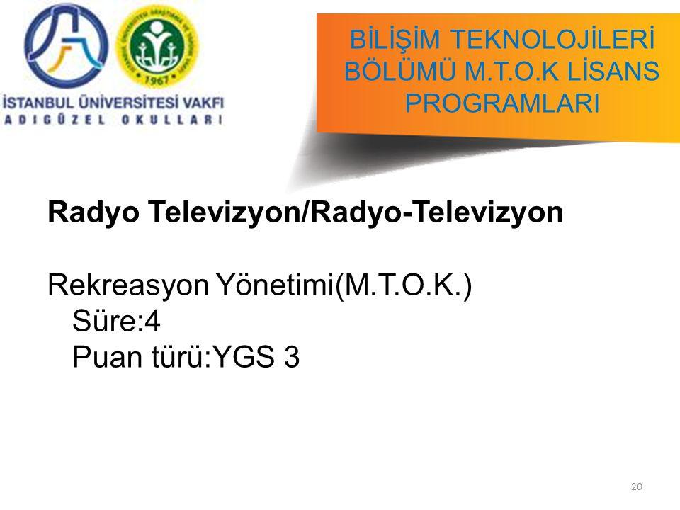 20 BİLİŞİM TEKNOLOJİLERİ BÖLÜMÜ M.T.O.K LİSANS PROGRAMLARI Radyo Televizyon/Radyo-Televizyon Rekreasyon Yönetimi(M.T.O.K.) Süre:4 Puan türü:YGS 3