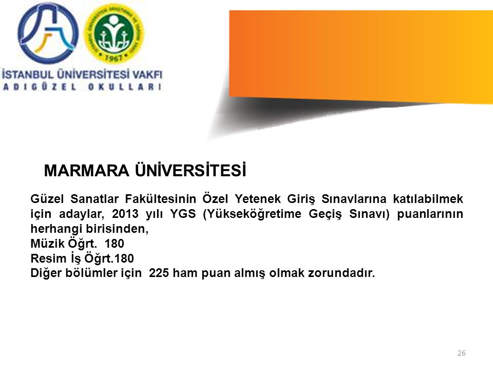 26 Güzel Sanatlar Fakültesinin Özel Yetenek Giriş Sınavlarına katılabilmek için adaylar, 2013 yılı YGS (Yükseköğretime Geçiş Sınavı) puanlarının herhangi birisinden, Müzik Öğrt.