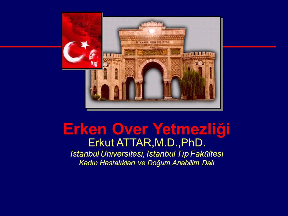 Erken Over Yetmezliği Erkut ATTAR,M.D.,PhD. İstanbul Üniversitesi, İstanbul Tıp Fakültesi Kadın Hastalıkları ve Doğum Anabilim Dalı