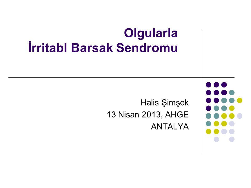 Olgularla İrritabl Barsak Sendromu Halis Şimşek 13 Nisan 2013, AHGE ANTALYA