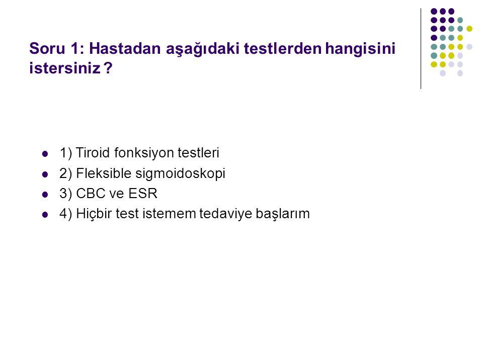 1) Tiroid fonksiyon testleri 2) Fleksible sigmoidoskopi 3) CBC ve ESR 4) Hiçbir test istemem tedaviye başlarım Soru 1: Hastadan aşağıdaki testlerden h