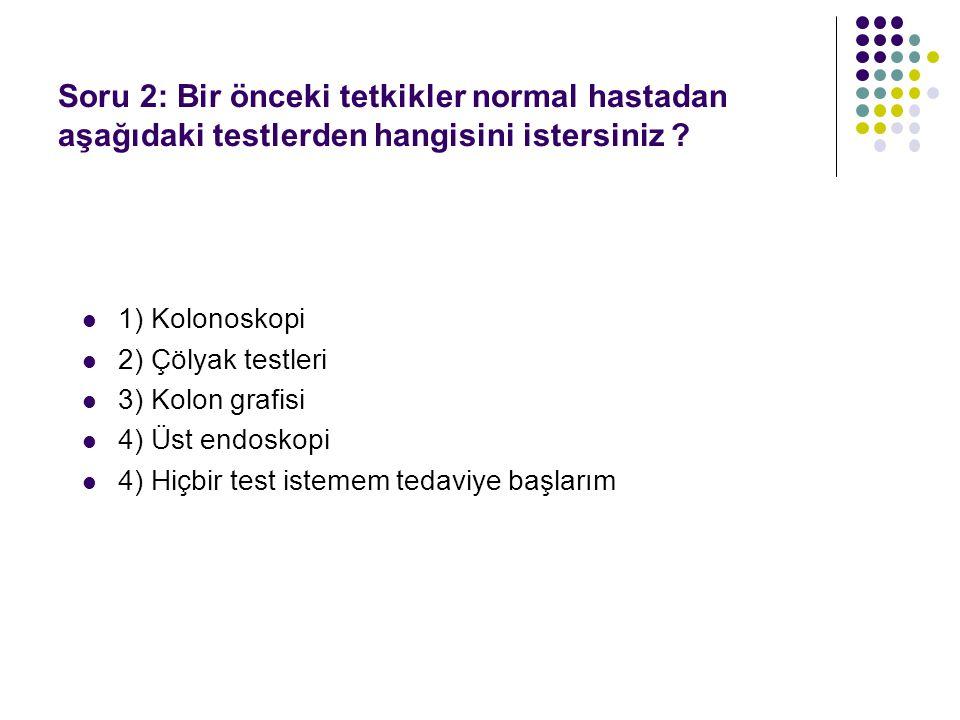1) Kolonoskopi 2) Çölyak testleri 3) Kolon grafisi 4) Üst endoskopi 4) Hiçbir test istemem tedaviye başlarım Soru 2: Bir önceki tetkikler normal hastadan aşağıdaki testlerden hangisini istersiniz ?