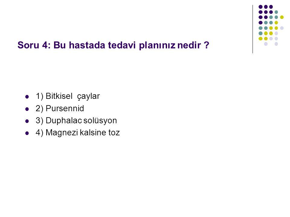 1) Bitkisel çaylar 2) Pursennid 3) Duphalac solüsyon 4) Magnezi kalsine toz Soru 4: Bu hastada tedavi planınız nedir ?