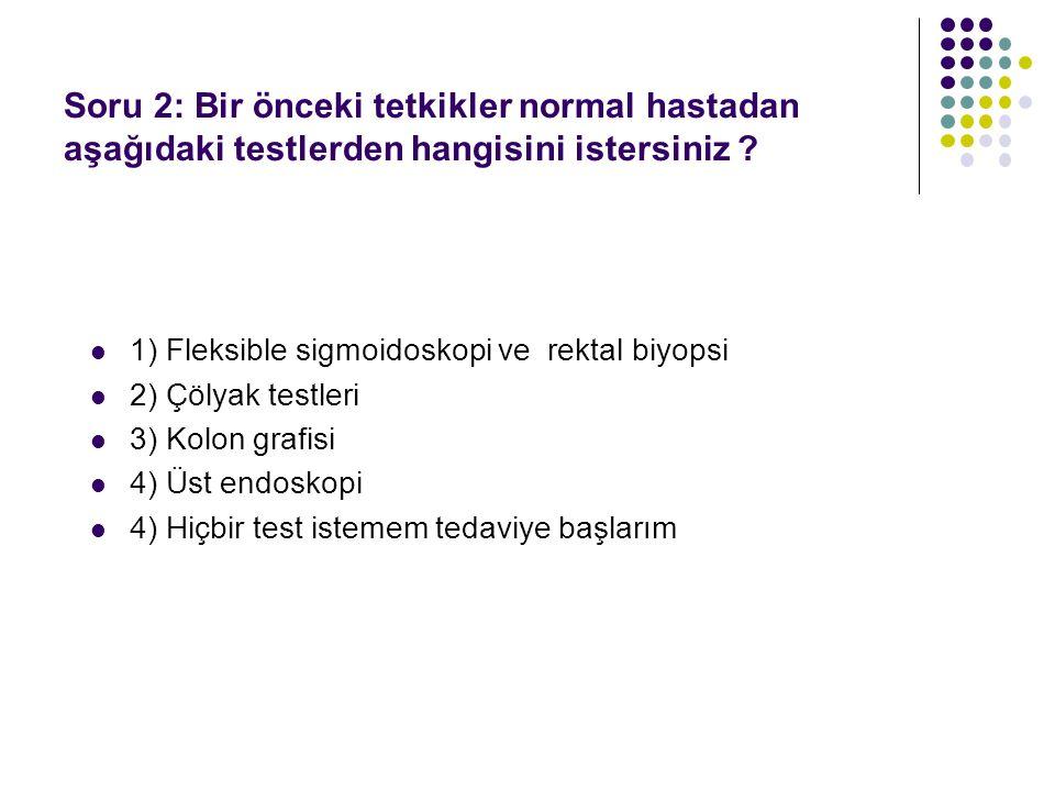 1) Fleksible sigmoidoskopi ve rektal biyopsi 2) Çölyak testleri 3) Kolon grafisi 4) Üst endoskopi 4) Hiçbir test istemem tedaviye başlarım Soru 2: Bir önceki tetkikler normal hastadan aşağıdaki testlerden hangisini istersiniz ?