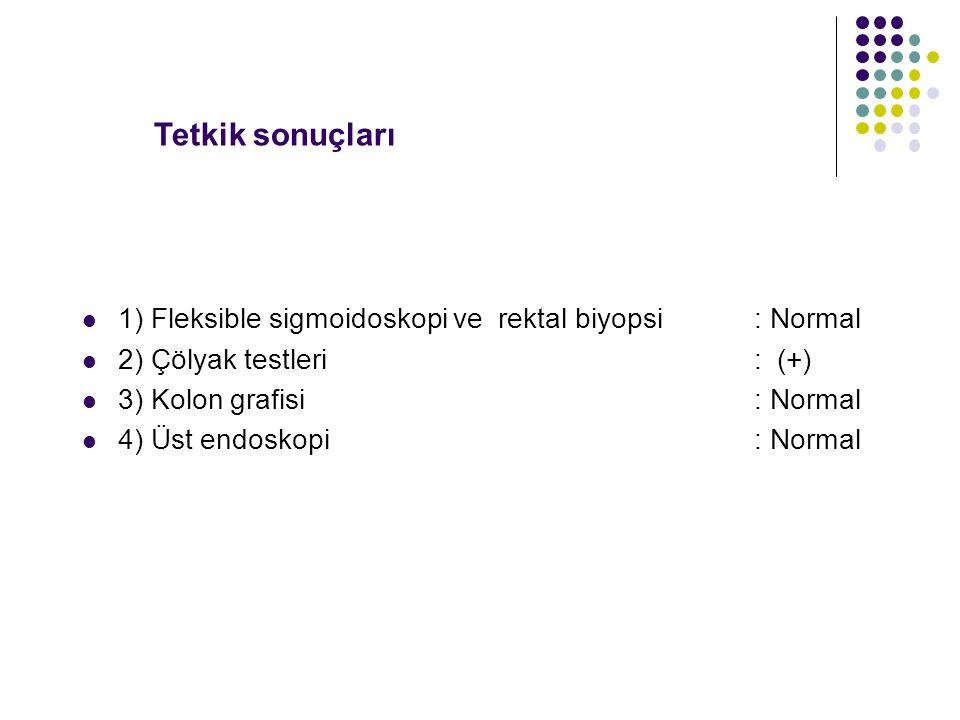 1) Fleksible sigmoidoskopi ve rektal biyopsi: Normal 2) Çölyak testleri : (+) 3) Kolon grafisi : Normal 4) Üst endoskopi: Normal Tetkik sonuçları