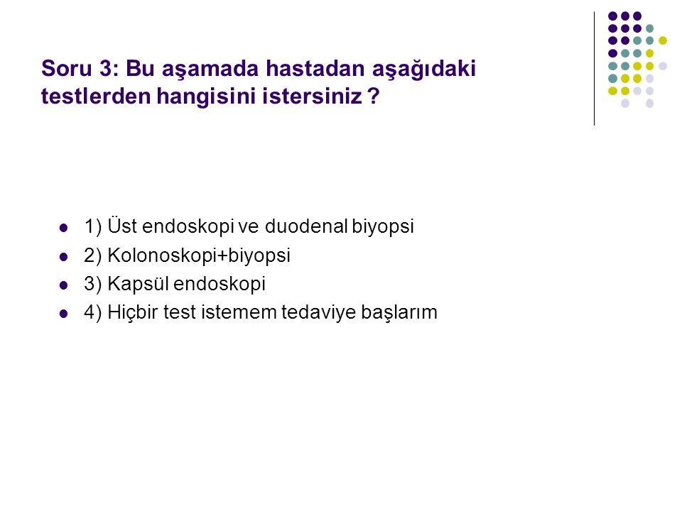 1) Üst endoskopi ve duodenal biyopsi 2) Kolonoskopi+biyopsi 3) Kapsül endoskopi 4) Hiçbir test istemem tedaviye başlarım Soru 3: Bu aşamada hastadan aşağıdaki testlerden hangisini istersiniz ?