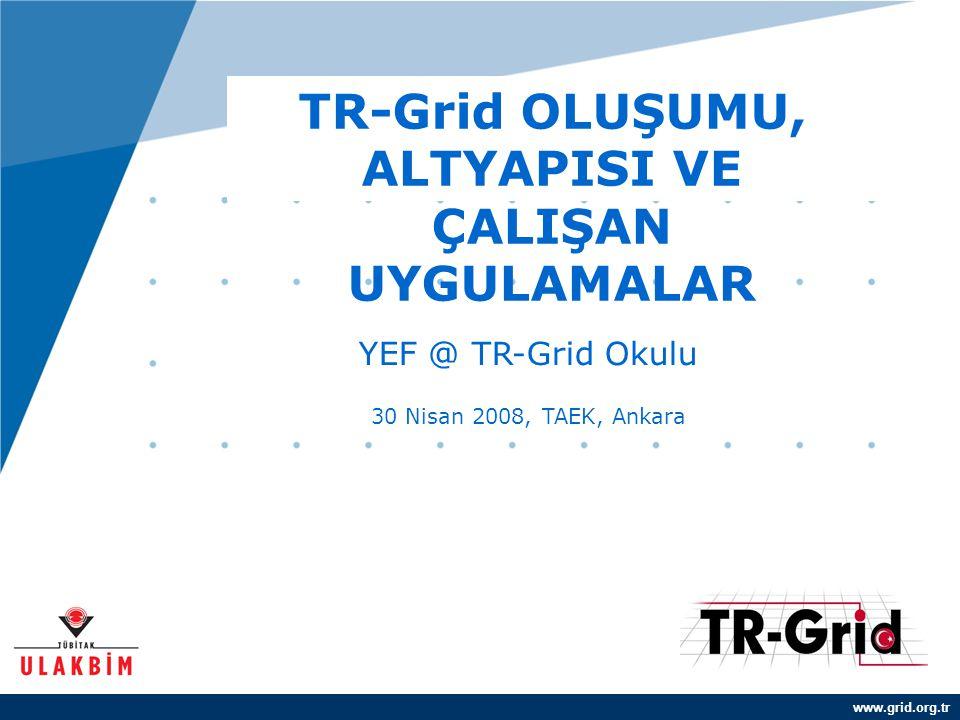 www.grid.org.tr TR-Grid OLUŞUMU, ALTYAPISI VE ÇALIŞAN UYGULAMALAR YEF @ TR-Grid Okulu 30 Nisan 2008, TAEK, Ankara