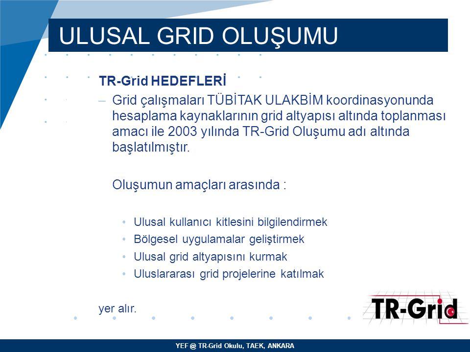 YEF @ TR-Grid Okulu, TAEK, ANKARA ULUSAL GRID OLUŞUMU TR-Grid HEDEFLERİ –Grid çalışmaları TÜBİTAK ULAKBİM koordinasyonunda hesaplama kaynaklarının gri