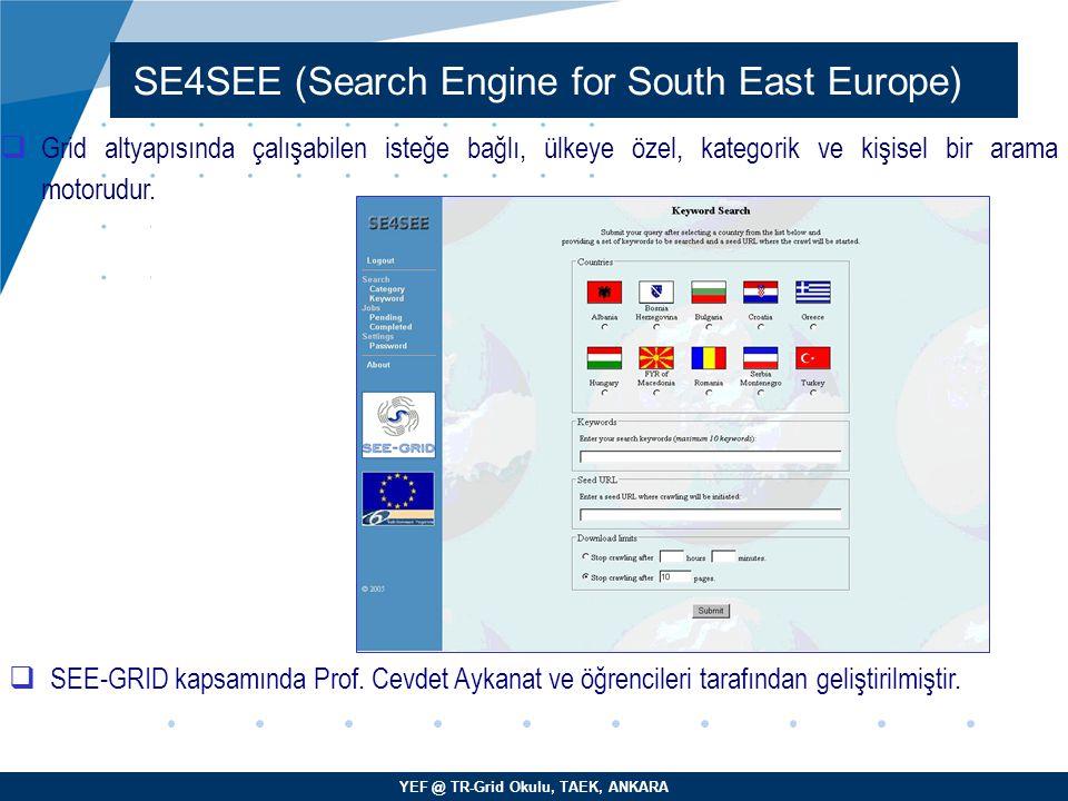 YEF @ TR-Grid Okulu, TAEK, ANKARA SE4SEE (Search Engine for South East Europe)  Grid altyapısında çalışabilen isteğe bağlı, ülkeye özel, kategorik v