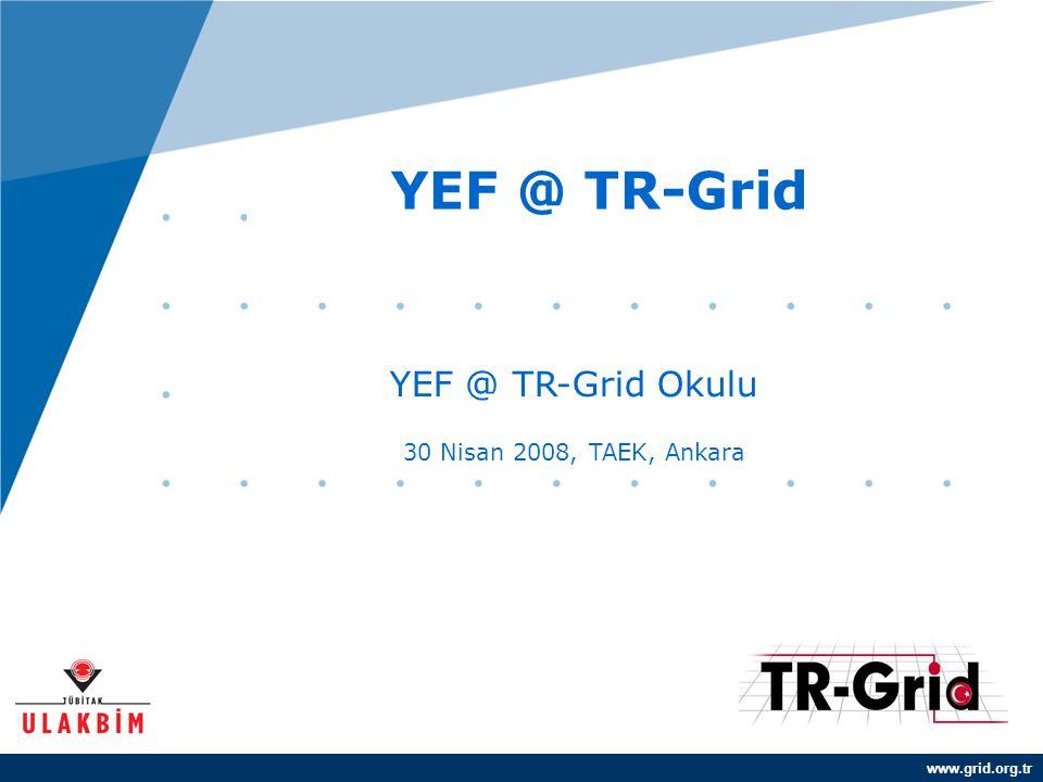 www.grid.org.tr YEF @ TR-Grid YEF @ TR-Grid Okulu 30 Nisan 2008, TAEK, Ankara