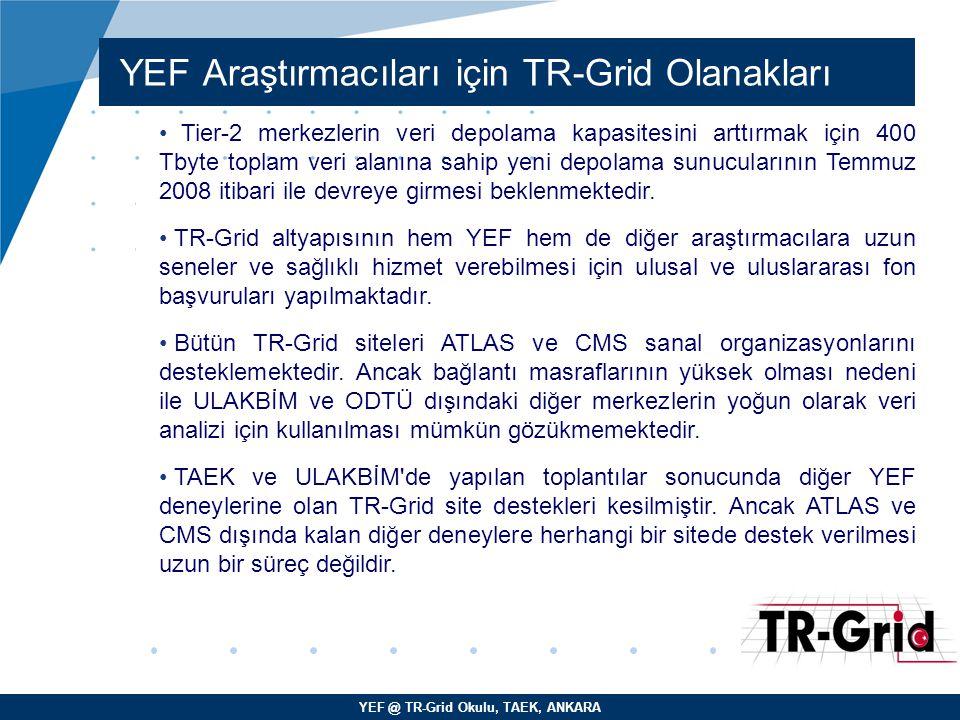 YEF @ TR-Grid Okulu, TAEK, ANKARA YEF Araştırmacıları için TR-Grid Olanakları Tier-2 merkezlerin veri depolama kapasitesini arttırmak için 400 Tbyte t
