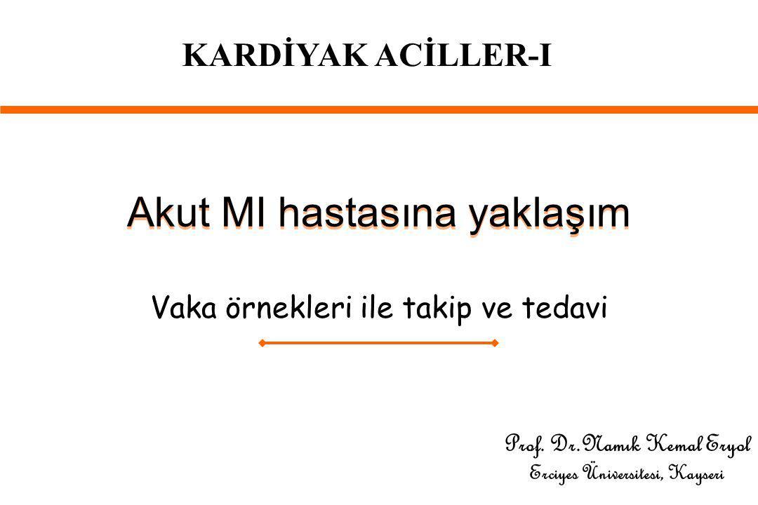 Akut MI hastasına yaklaşım Vaka örnekleri ile takip ve tedavi Prof. Dr.Namık Kemal Eryol Erciyes Üniversitesi, Kayseri KARDİYAK ACİLLER-I