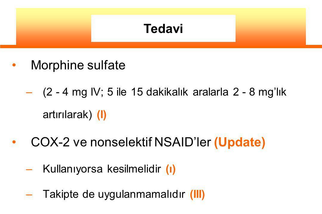 Morphine sulfate –(2 - 4 mg IV; 5 ile 15 dakikalık aralarla 2 - 8 mg'lık artırılarak) (I) COX-2 ve nonselektif NSAID'ler (Update) –Kullanıyorsa kesilmelidir (ı) –Takipte de uygulanmamalıdır (III) Tedavi