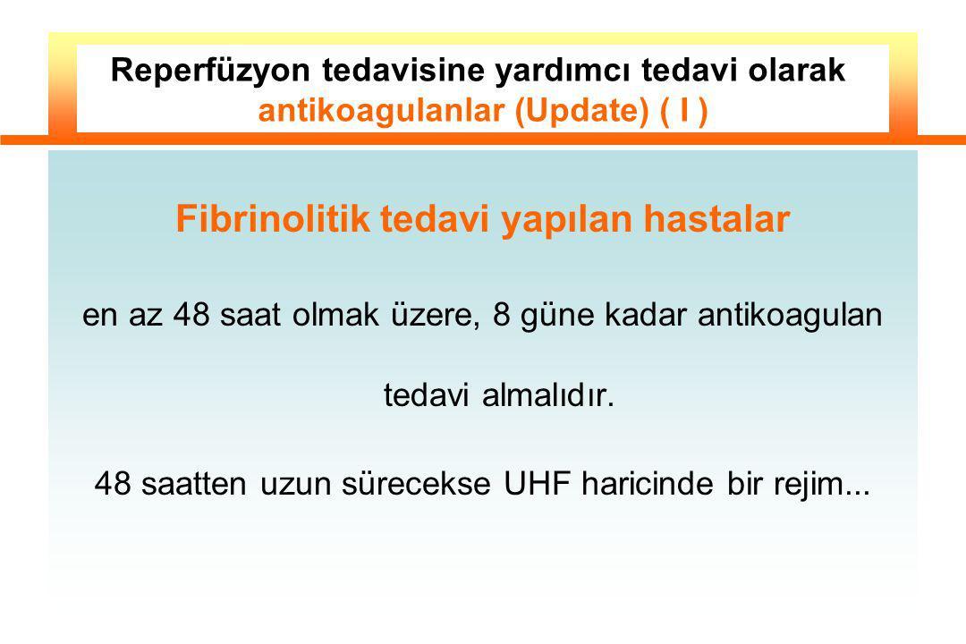 Fibrinolitik tedavi yapılan hastalar en az 48 saat olmak üzere, 8 güne kadar antikoagulan tedavi almalıdır. 48 saatten uzun sürecekse UHF haricinde bi