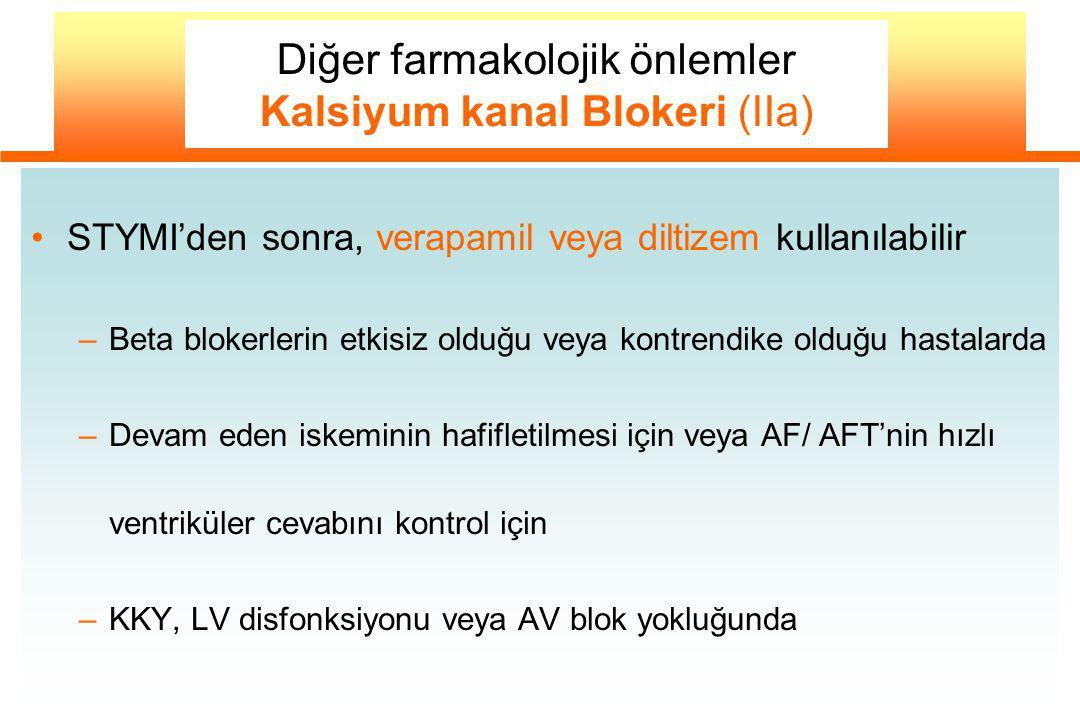 STYMI'den sonra, verapamil veya diltizem kullanılabilir –Beta blokerlerin etkisiz olduğu veya kontrendike olduğu hastalarda –Devam eden iskeminin hafifletilmesi için veya AF/ AFT'nin hızlı ventriküler cevabını kontrol için –KKY, LV disfonksiyonu veya AV blok yokluğunda Diğer farmakolojik önlemler Kalsiyum kanal Blokeri (IIa)