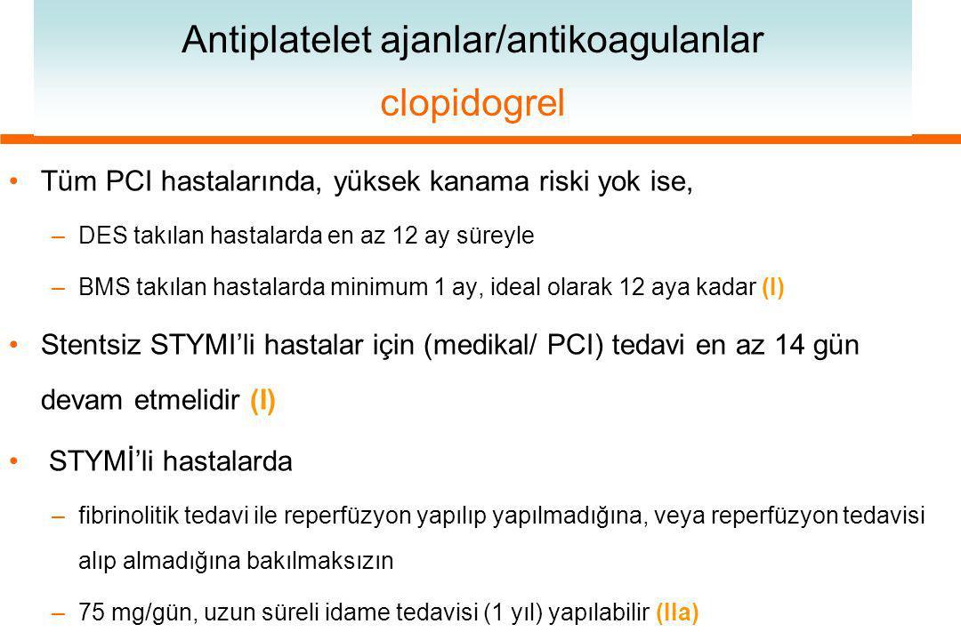 Antiplatelet ajanlar/antikoagulanlar clopidogrel Tüm PCI hastalarında, yüksek kanama riski yok ise, –DES takılan hastalarda en az 12 ay süreyle –BMS takılan hastalarda minimum 1 ay, ideal olarak 12 aya kadar (I) Stentsiz STYMI'li hastalar için (medikal/ PCI) tedavi en az 14 gün devam etmelidir (I) STYMİ'li hastalarda –fibrinolitik tedavi ile reperfüzyon yapılıp yapılmadığına, veya reperfüzyon tedavisi alıp almadığına bakılmaksızın –75 mg/gün, uzun süreli idame tedavisi (1 yıl) yapılabilir (IIa)