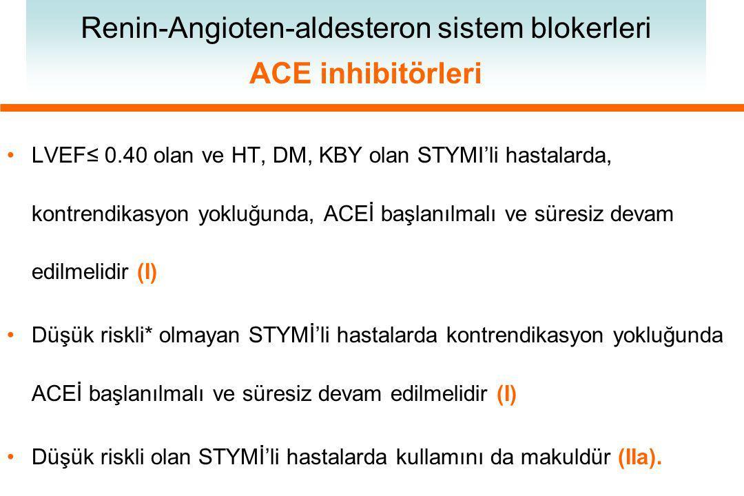 LVEF≤ 0.40 olan ve HT, DM, KBY olan STYMI'li hastalarda, kontrendikasyon yokluğunda, ACEİ başlanılmalı ve süresiz devam edilmelidir (I) Düşük riskli* olmayan STYMİ'li hastalarda kontrendikasyon yokluğunda ACEİ başlanılmalı ve süresiz devam edilmelidir (I) Düşük riskli olan STYMİ'li hastalarda kullamını da makuldür (IIa).