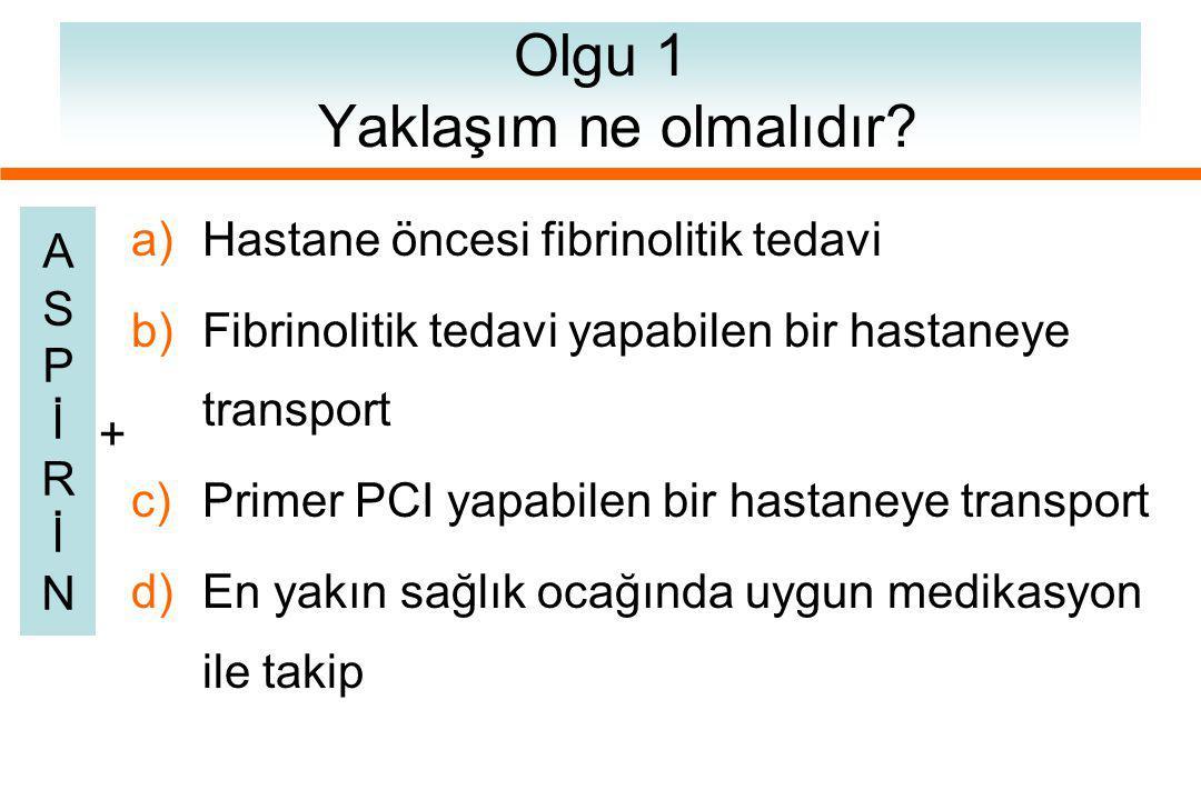 Olgu 1 Yaklaşım ne olmalıdır? a)Hastane öncesi fibrinolitik tedavi b)Fibrinolitik tedavi yapabilen bir hastaneye transport c)Primer PCI yapabilen bir