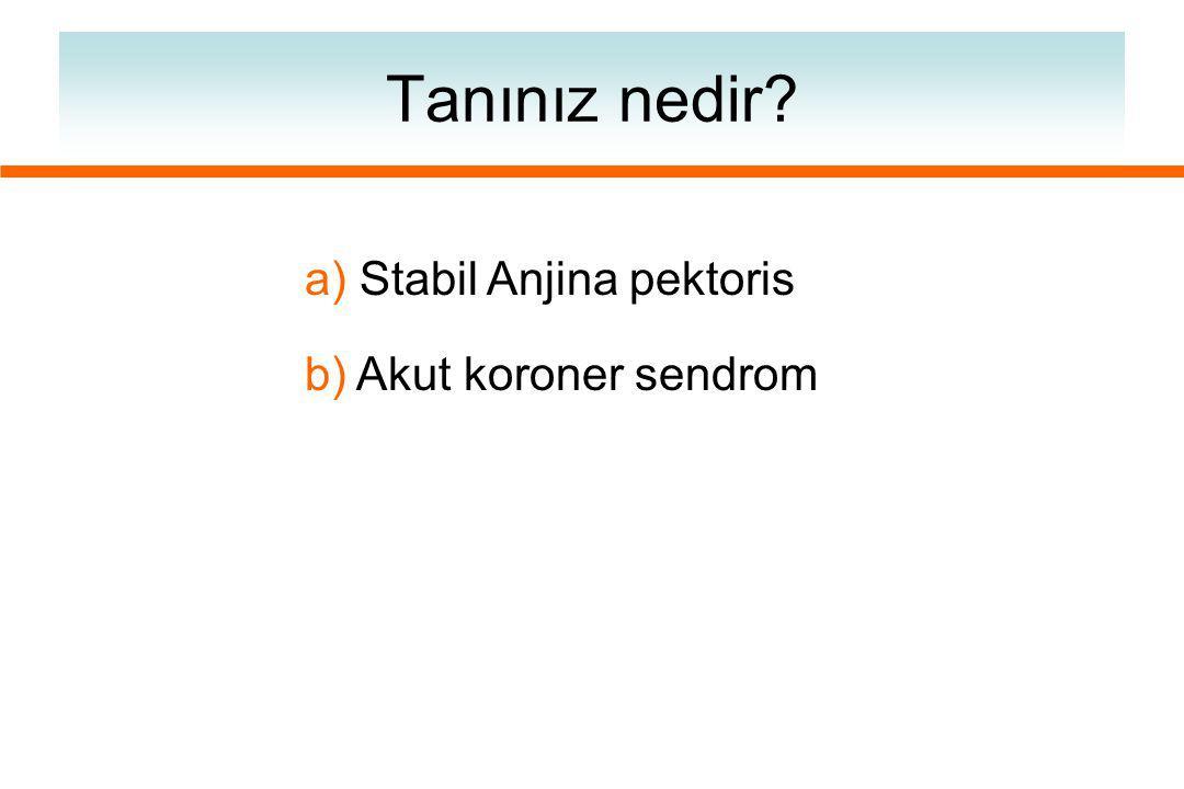 Tanınız nedir? a) Stabil Anjina pektoris b) Akut koroner sendrom