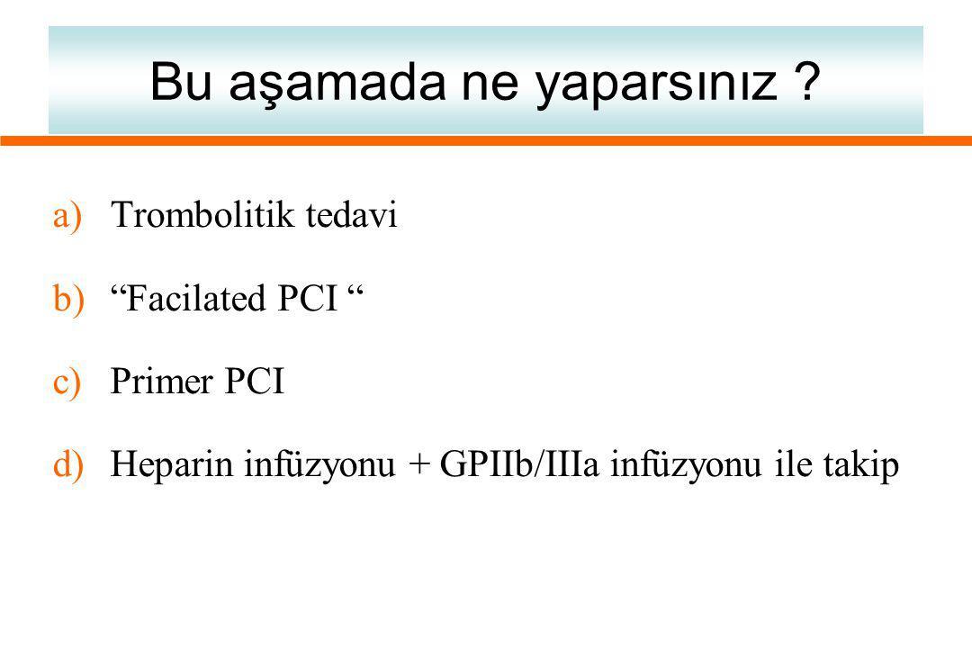 """Bu aşamada ne yaparsınız ? a)Trombolitik tedavi b)""""Facilated PCI """" c)Primer PCI d)Heparin infüzyonu + GPIIb/IIIa infüzyonu ile takip"""