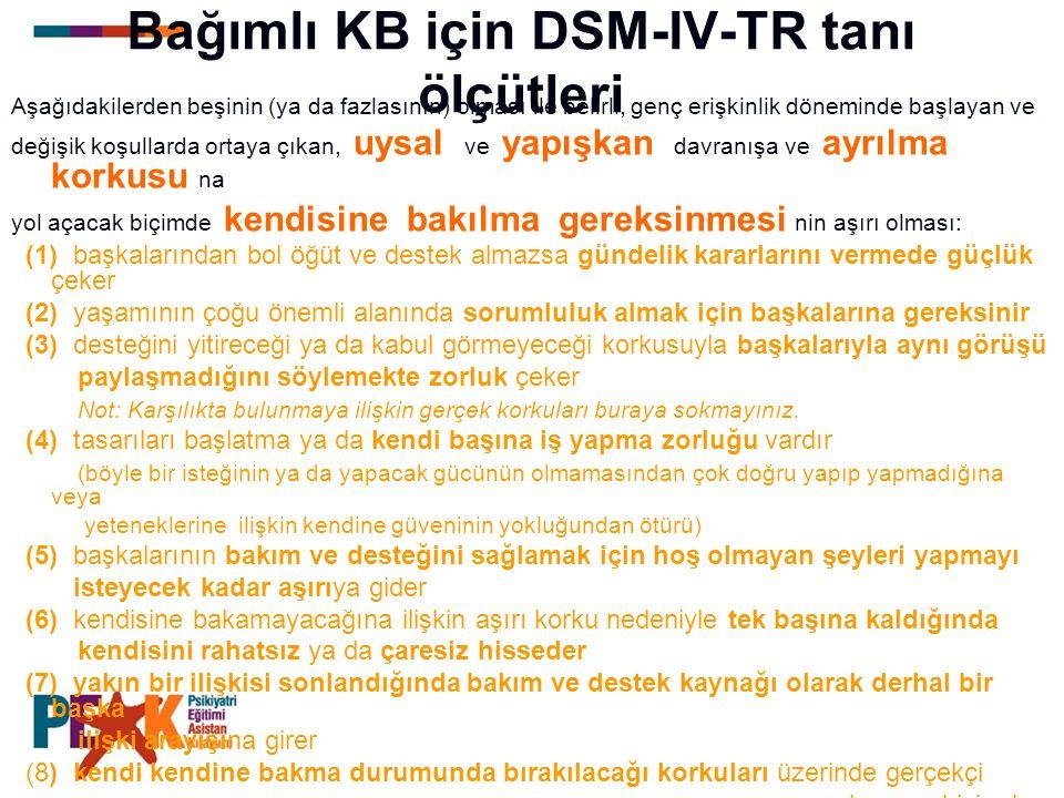 Bağımlı KB için DSM-IV-TR tanı ölçütleri Aşağıdakilerden beşinin (ya da fazlasının) olması ile belirli, genç erişkinlik döneminde başlayan ve değişik