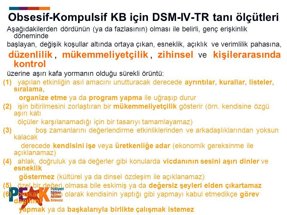 Obsesif-Kompulsif KB için DSM-IV-TR tanı ölçütleri Aşağıdakilerden dördünün (ya da fazlasının) olması ile belirli, genç erişkinlik döneminde başlayan,