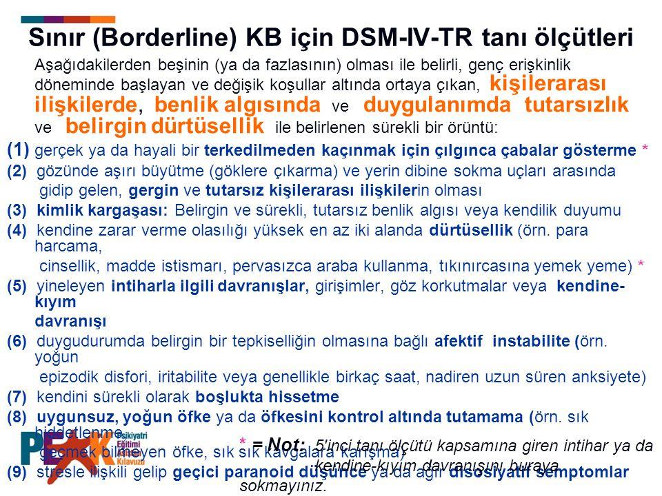 Sınır (Borderline) KB için DSM-IV-TR tanı ölçütleri Aşağıdakilerden beşinin (ya da fazlasının) olması ile belirli, genç erişkinlik döneminde başlayan