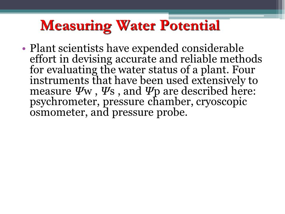 Plant scientists have expended considerable effort in devising accurate and reliable methods for evaluating the water status of a plant.