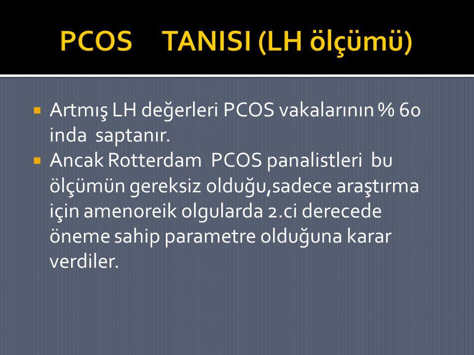  Artmış LH değerleri PCOS vakalarının % 60 inda saptanır.  Ancak Rotterdam PCOS panalistleri bu ölçümün gereksiz olduğu,sadece araştırma için amenor