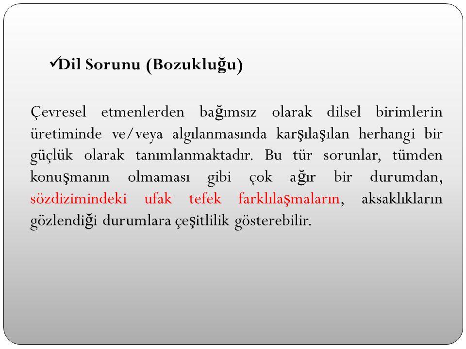 Dil Sorunu (Bozuklu ğ u) Çevresel etmenlerden ba ğ ımsız olarak dilsel birimlerin üretiminde ve/veya algılanmasında kar ş ıla ş ılan herhangi bir güçl