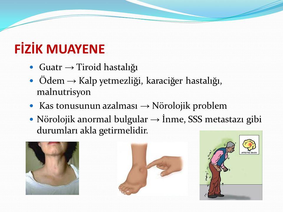 FİZİK MUAYENE Guatr → Tiroid hastalığı Ödem → Kalp yetmezliği, karaciğer hastalığı, malnutrisyon Kas tonusunun azalması → Nörolojik problem Nörolojik