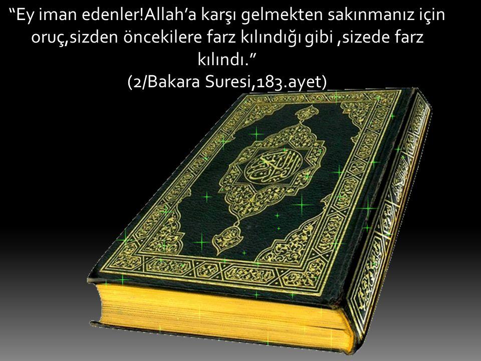 """""""Ey iman edenler!Allah'a karşı gelmekten sakınmanız için oruç,sizden öncekilere farz kılındığı gibi,sizede farz kılındı."""" (2/Bakara Suresi,183.ayet)"""